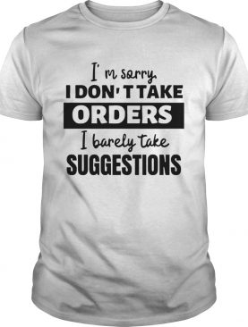 Im Sorry I Dont Take Orders I Barely Take Suggestions shirt