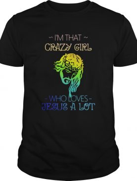 Im That Crazy Girl Who Loves Jesus A Lot shirt