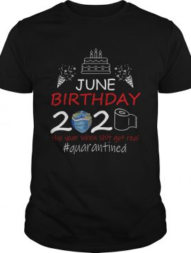 June Birthday 2020 The Year When Shit Got Real Quarantined Earth shirt
