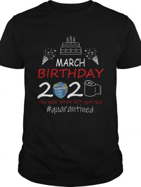 March Birthday 2020 The Year When Shit Got Real Quarantined Earth shirt