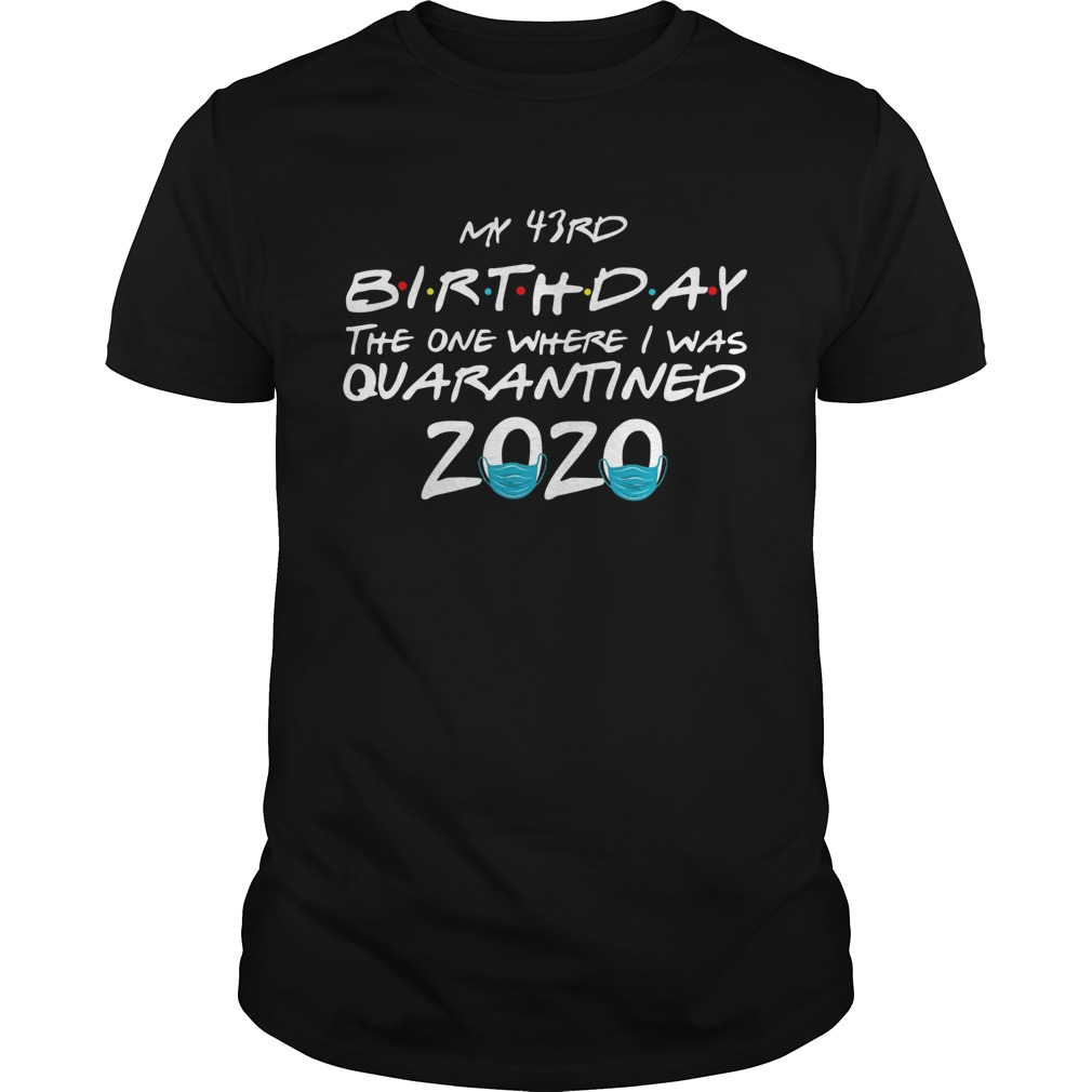 My 43rd Birthday The One Where I Was Quarantined 2020  Unisex