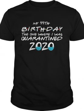 My 44th Birthday The One Where I Was Quarantined 2020 shirt