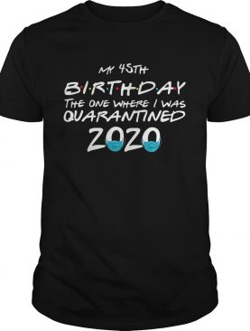 My 45th Birthday The One Where I Was Quarantined 2020 shirt