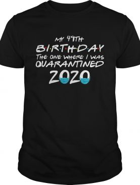 My 49th Birthday The One Where I Was Quarantined 2020 shirt