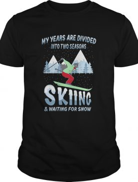 My years are divided into two seasons skiing and waiting for snow shirt