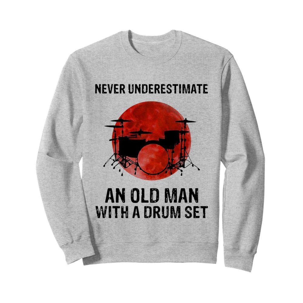 Nice Never Underestimate An Old Man With A Drum Set  Unisex Sweatshirt