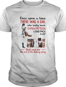 Once Upon A Time There Was A Girl Who Really Loved Cats And Tattoos shirt