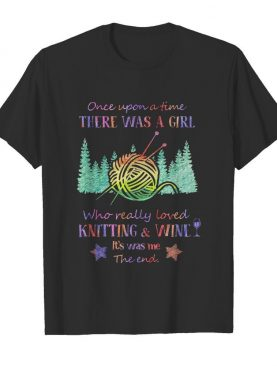 Once upon a time there was a girl who really loved knitting and wine it's was me the end star shirt