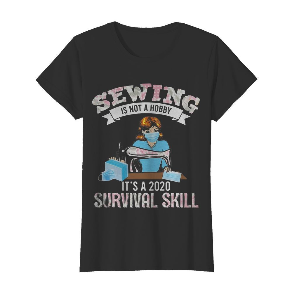 Sewing is not a hobby it's a 2020 survival skill mask covid-19  Classic Women's T-shirt