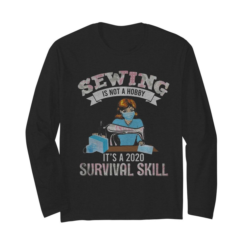 Sewing is not a hobby it's a 2020 survival skill mask covid-19  Long Sleeved T-shirt