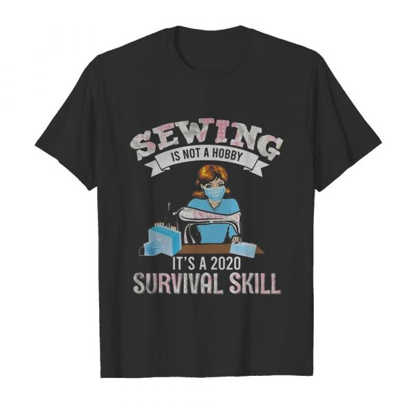 Sewing is not a hobby it's a 2020 survival skill mask covid-19 shirt