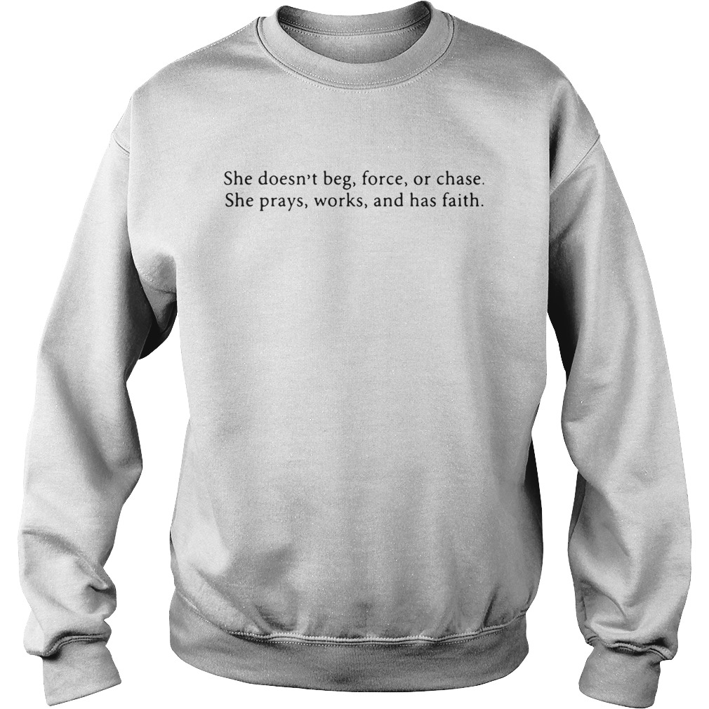 She Doesnt Beg Force Or Chase Prays Works And Faith  Sweatshirt