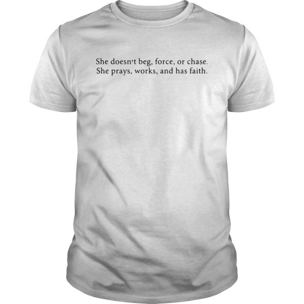 She Doesnt Beg Force Or Chase Prays Works And Faith shirt