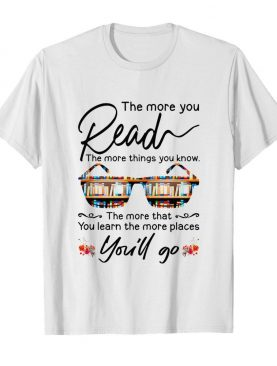 The More You Read The More Things You Know You'll Go shirt