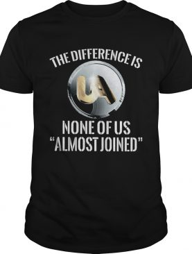 United association the difference is none of us almost joined shirt