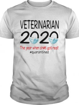 Veterinarian 2020 The Year When Shit Got Real Quarantined shirt
