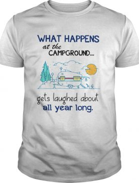 What Happens At The Campground Gets Laughed About All Year Long shirt