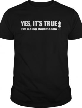 Yes Its True Im Going Commando shirt