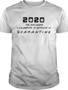 2020 The One Where I Celebrate My Birthday In Quarantine shirt
