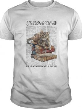 A Woman Cannot Be Quarantined Alone She Also Needs Cats And Book shirt