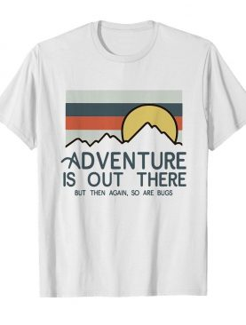 Adventure is out there hiking but then again so are bugs vintage shirt
