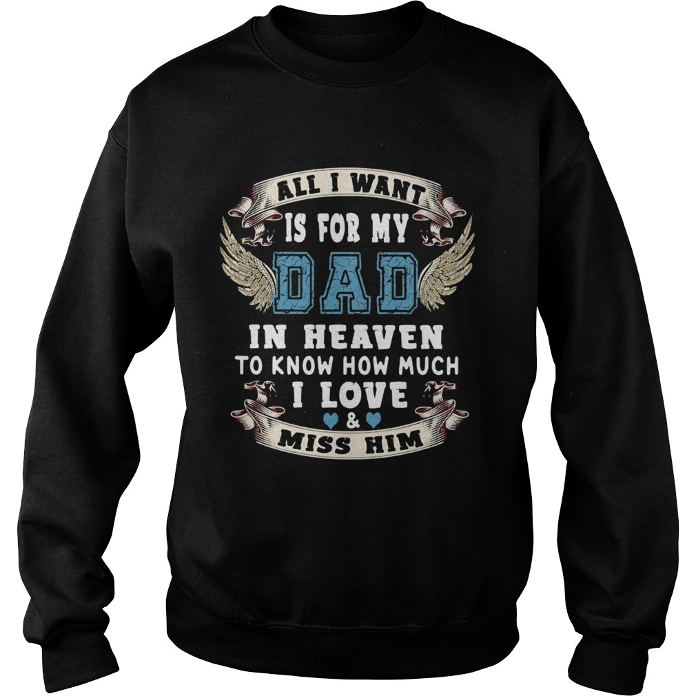 All I want is for my dad in heaven to know how much I love miss him  Sweatshirt