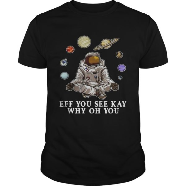 Astronaut Yoga Eff You See Kay Why Oh You shirt