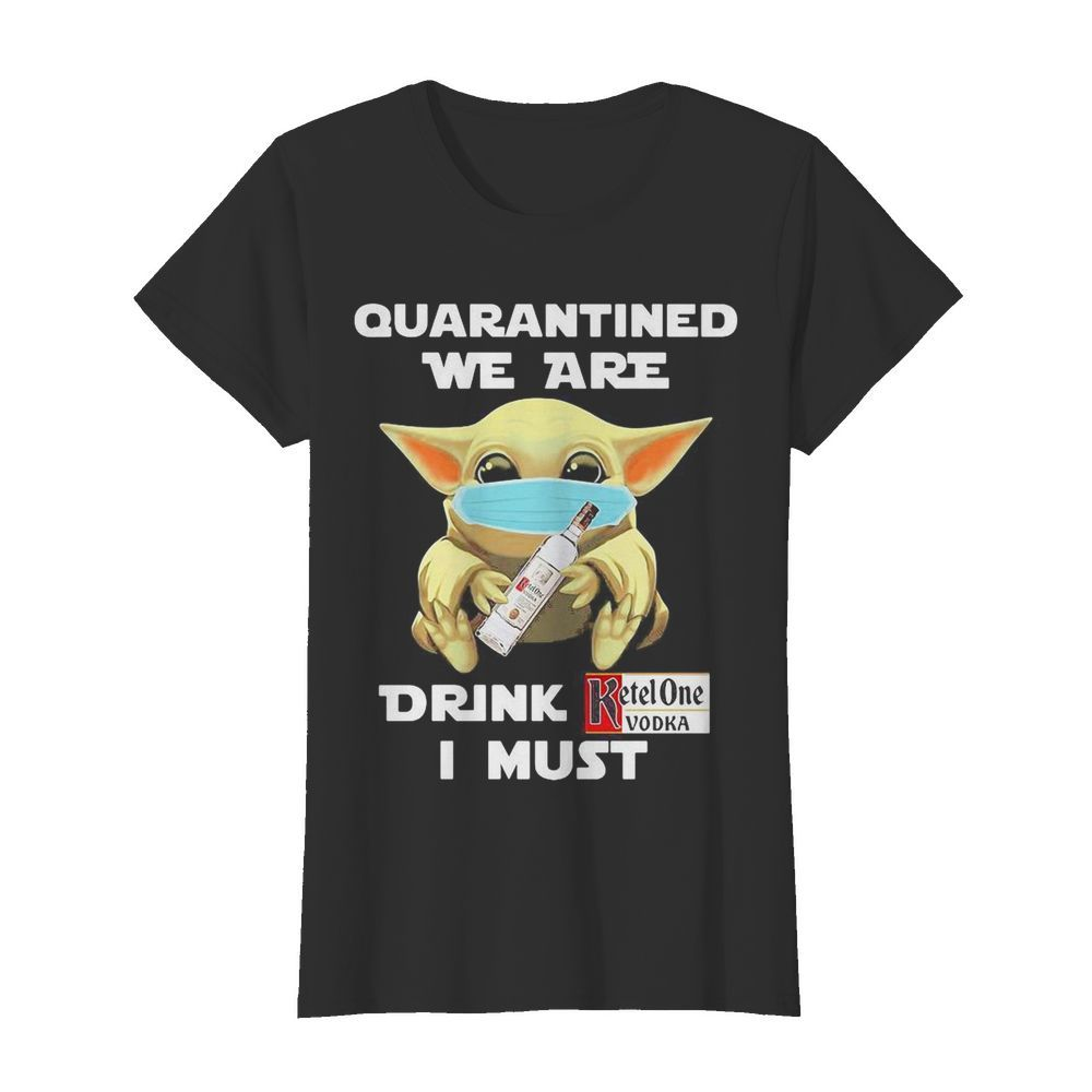Baby Yoda face mask hug quatantined we are drink Ketel One Vodka I must  Classic Women's T-shirt