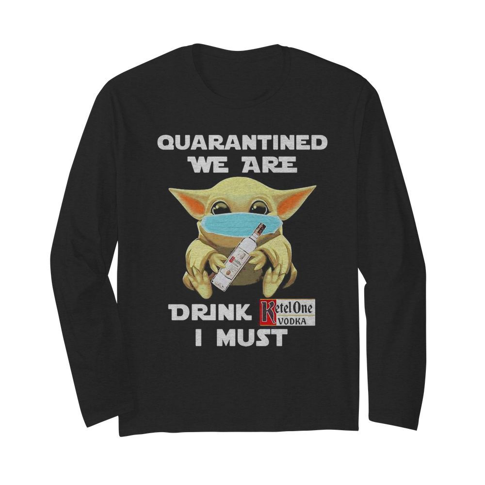 Baby Yoda face mask hug quatantined we are drink Ketel One Vodka I must  Long Sleeved T-shirt