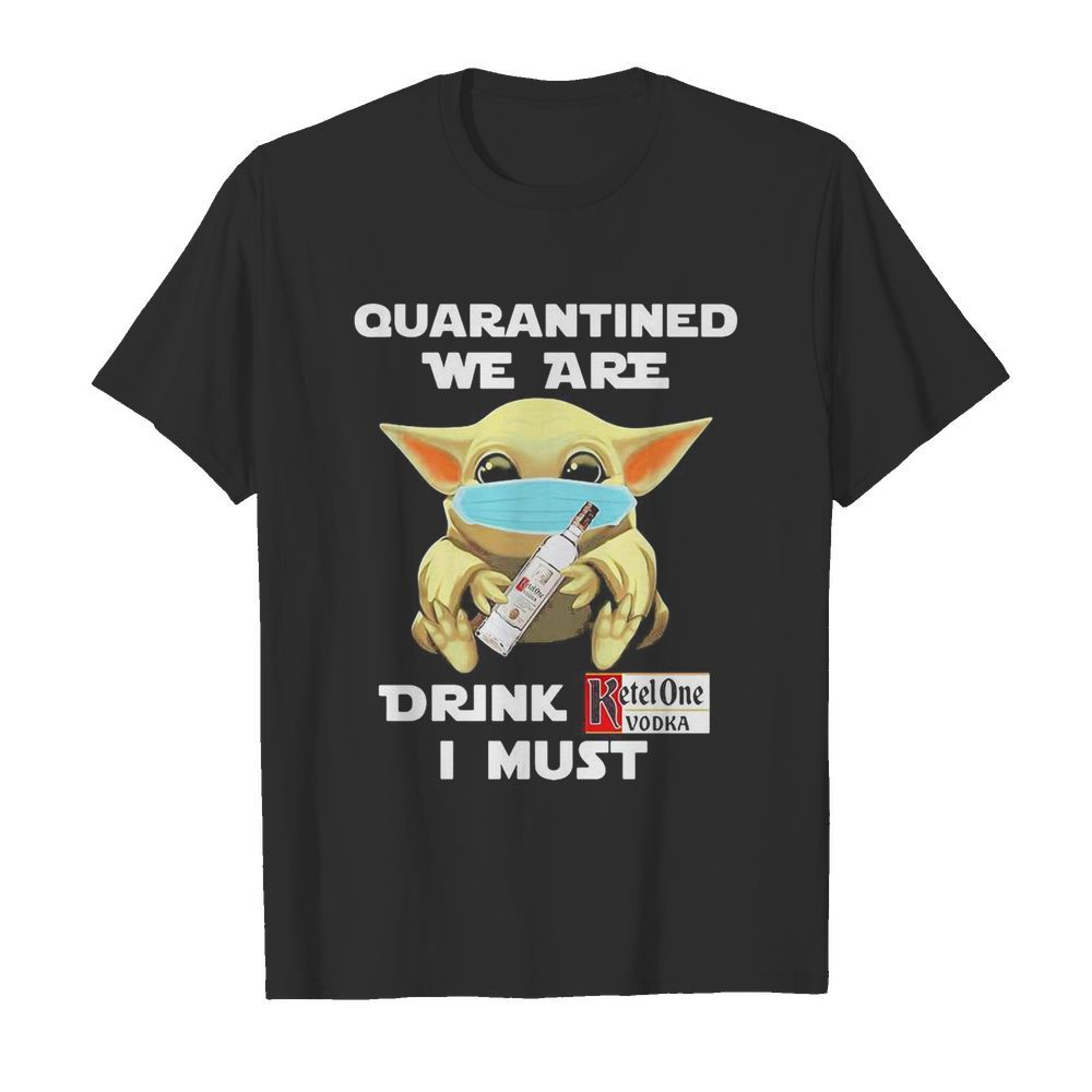 Baby Yoda face mask hug quatantined we are drink Ketel One Vodka I must  Classic Men's T-shirt