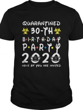 Biohazard symbol quarantined 30th birthday party 2020 none of you are invited mask shirt