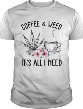 Coffee And Weed Its All I Need shirt