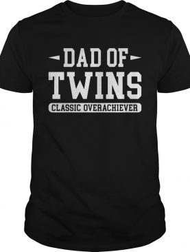 Dad of twins classic overachiever shirt