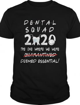 Dental Squad 2020 The One Where We Were Deemed Essential shirt