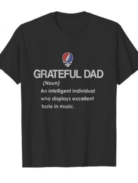 Grateful dad an intelligent individual who display excellent taste in music shirt