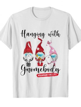 Hanging With Gnomes Body Quarantine Life shirt