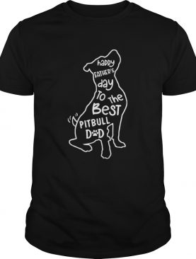 Happy Fathers Day To The Best Pitbull Dad shirt