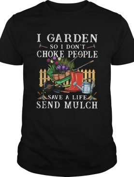 I Garden So I Dont Choke People Save A Life Send Mulch shirt