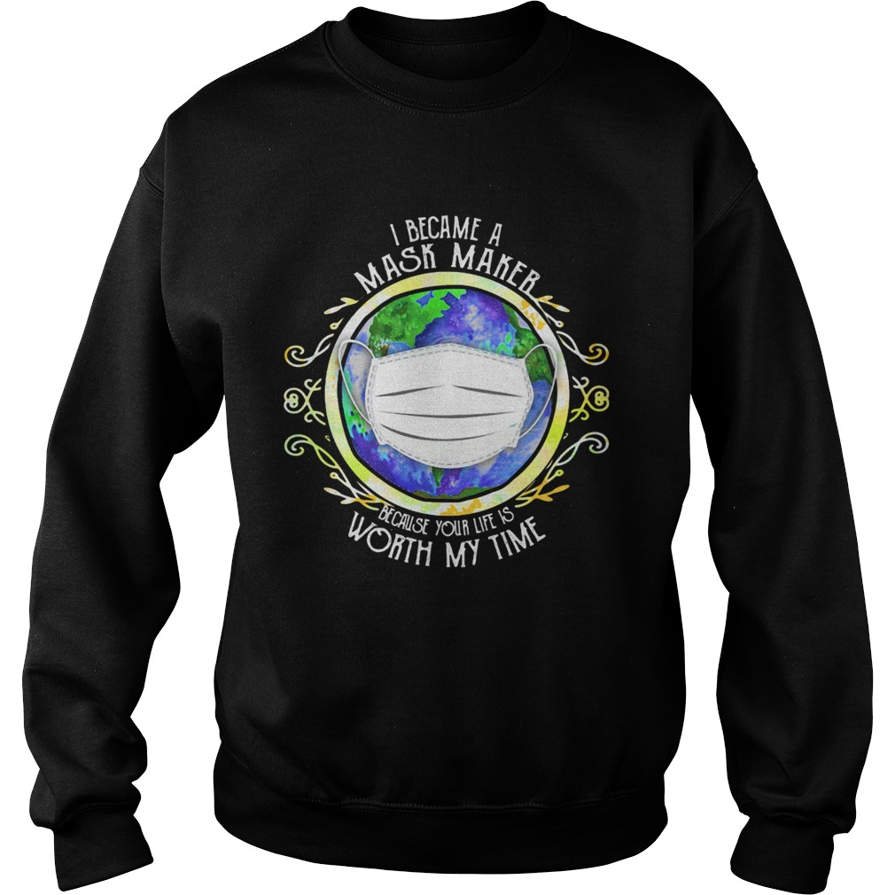 I became a mask maker because your life is worth my time covid19 2020  Sweatshirt