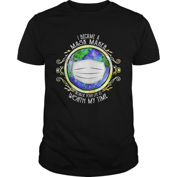 I became a mask maker because your life is worth my time covid19 2020 shirt