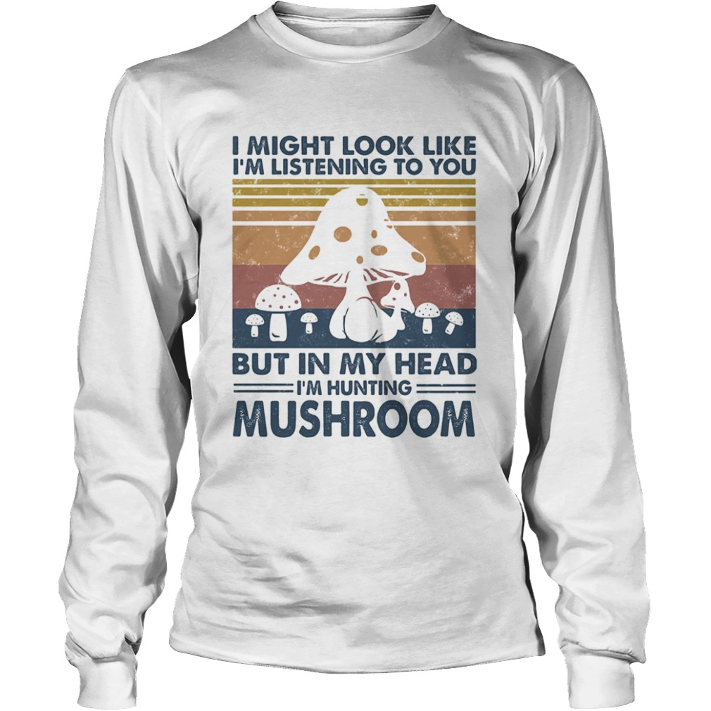 I might look like Im listening to you but in my head Im hunting mushroom vintage  Long Sleeve