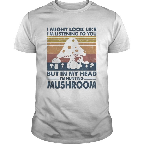 I might look like Im listening to you but in my head Im hunting mushroom vintage shirt