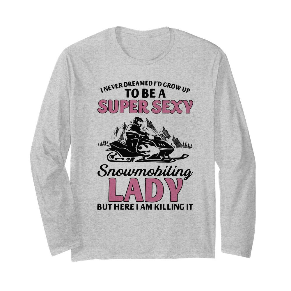 I never dreamed I'd grow up to be a super sexy snowmobiling lady but here i am killing it  Long Sleeved T-shirt