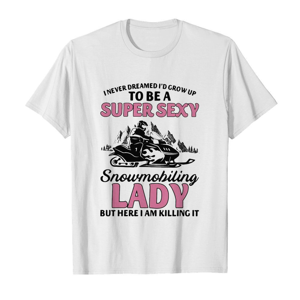 I never dreamed I'd grow up to be a super sexy snowmobiling lady but here i am killing it  Classic Men's T-shirt