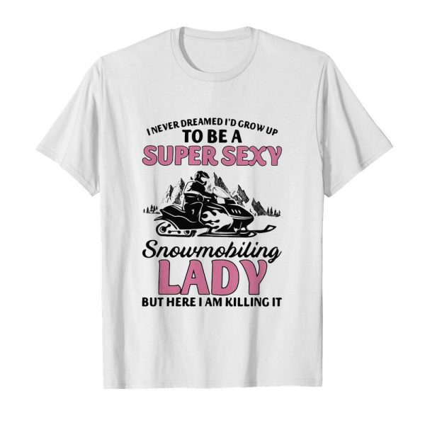 I never dreamed I'd grow up to be a super sexy snowmobiling lady but here i am killing it shirt