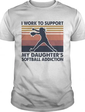 I work to support my daughters softball addiction vintage shirt