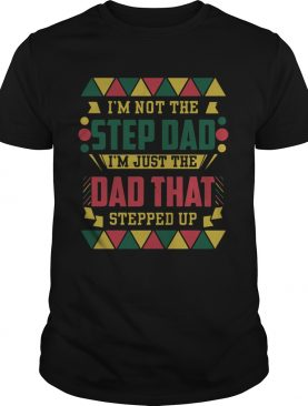 Im Not The Step Dad Im Just The Dad That Stepped Up Fathers Day shirt