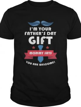 Im your fathers day gift mommy says you are welcome shirt