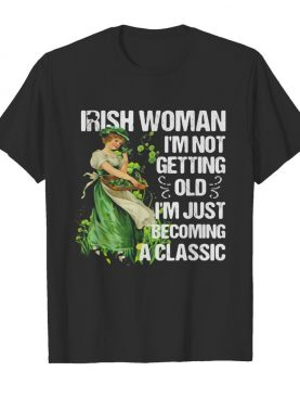 Irish woman I'm not getting old I'm just becoming a classic shirt