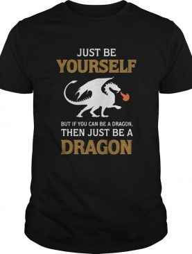 Just be yourself but if you can be a Dragon then just be a Dragon shirt